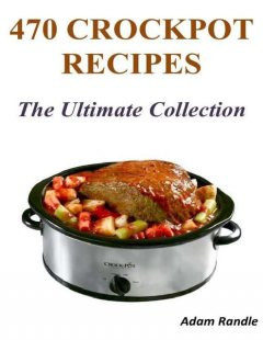 470 Crockpot Recipes – The Ultimate Collection, Adam Randle