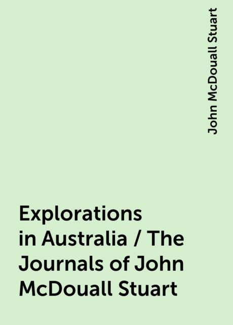 Explorations in Australia / The Journals of John McDouall Stuart, John McDouall Stuart