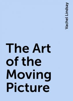 The Art of the Moving Picture, Vachel Lindsay
