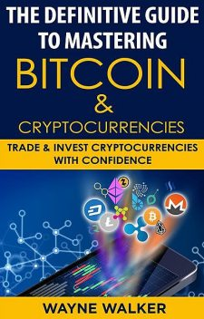 The Definitive Guide To Mastering Bitcoin & Cryptocurrencies, Wayne Walker
