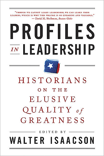 Profiles in Leadership: Historians on the Elusive Quality of Greatness, Walter Isaacson