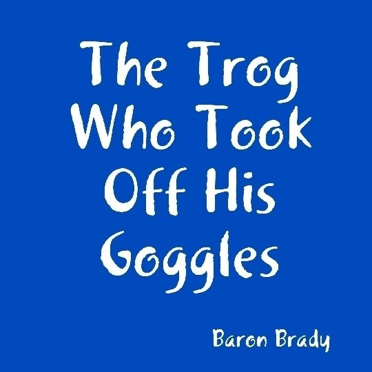 The Trog Who Took Off His Goggles, Baron Brady