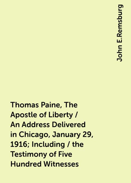 Thomas Paine, The Apostle of Liberty / An Address Delivered in Chicago, January 29, 1916; Including / the Testimony of Five Hundred Witnesses, John E.Remsburg