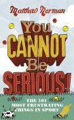 You Cannot Be Serious!: The 101 Most Frustrating Things in Sport, Matthew Norman