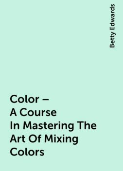 Color – A Course In Mastering The Art Of Mixing Colors, Betty Edwards