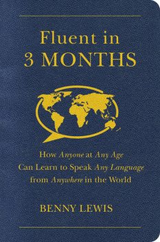 Fluent in 3 Months: How Anyone at Any Age Can Learn to Speak Any Language from Anywhere in the World, Lewis Benny