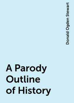 A Parody Outline of History, Donald Ogden Stewart