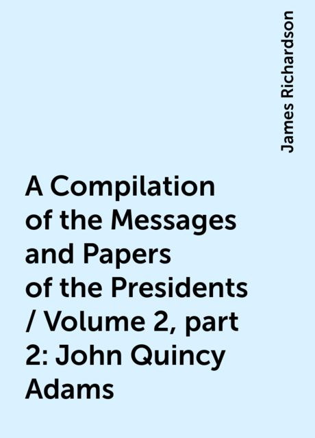 A Compilation of the Messages and Papers of the Presidents / Volume 2, part 2: John Quincy Adams, James Richardson