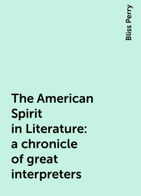 The American Spirit in Literature : a chronicle of great interpreters, Bliss Perry