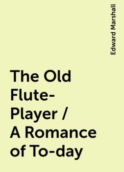 The Old Flute-Player / A Romance of To-day, Edward Marshall