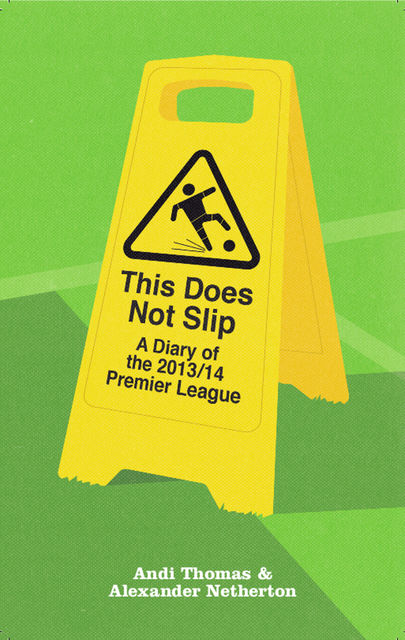 This Does Not Slip: A Diary of the 2013/14 Premier League, Andi Thomas