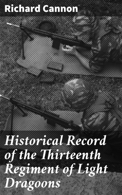 Historical Record of the Thirteenth Regiment of Light Dragoons, Richard Cannon