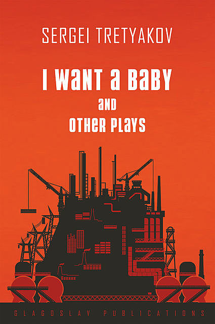 I Want a Baby and Other Plays, Sergei Tretyakov