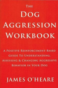 THE DOG AGGRESSION WORKBOOK, 3RD EDITION, James O'Heare