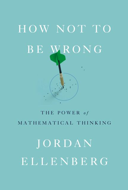 How Not to Be Wrong : The Power of Mathematical Thinking, Jordan Ellenberg
