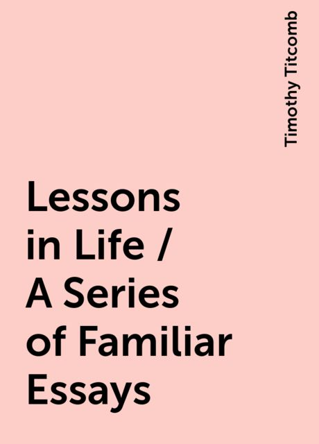 Lessons in Life / A Series of Familiar Essays, Timothy Titcomb