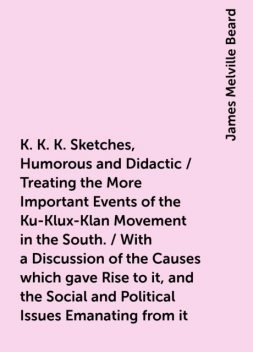 K. K. K. Sketches, Humorous and Didactic / Treating the More Important Events of the Ku-Klux-Klan Movement in the South. / With a Discussion of the Causes which gave Rise to it, and the Social and Political Issues Emanating from it, James Melville Beard