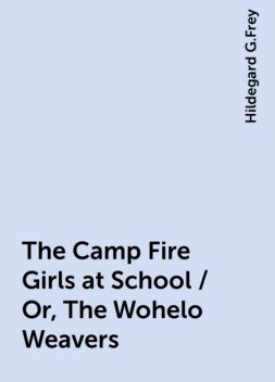 The Camp Fire Girls at School / Or, The Wohelo Weavers, Hildegard G.Frey