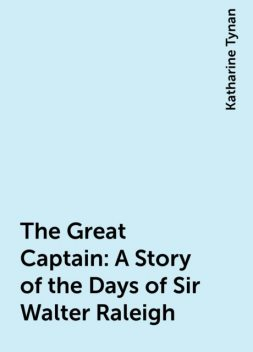 The Great Captain: A Story of the Days of Sir Walter Raleigh, Katharine Tynan