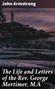 The Life and Letters of the Rev. George Mortimer, M.A, John Armstrong