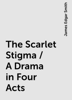 The Scarlet Stigma / A Drama in Four Acts, James Edgar Smith