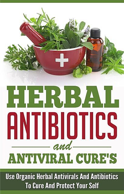 Herbal Antibiotics and Antiviral Cures: Use Organic Herbal Antivirals and Antibiotics to Cure and Protect Yourself, Old Natural Ways, Elaine Wilcox