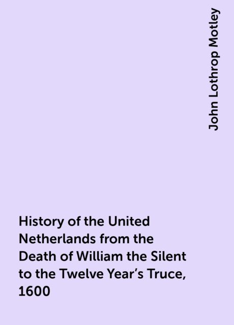 History of the United Netherlands from the Death of William the Silent to the Twelve Year's Truce, 1600, John Lothrop Motley