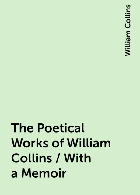 The Poetical Works of William Collins / With a Memoir, William Collins