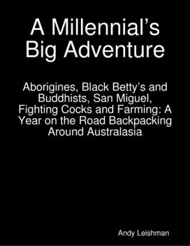 A Millennial's Big Adventure: Aborigines, Black Betty's and Buddhists, San Miguel, Fighting Cocks and Farming: A Year on the Road Backpacking Around Australasia, Andy Leishman