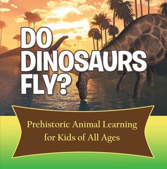 Do Dinosaurs Fly? Prehistoric Animal Learning for Kids of All Ages, Baby Professor