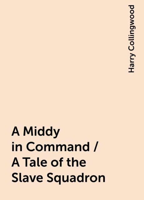 A Middy in Command / A Tale of the Slave Squadron, Harry Collingwood