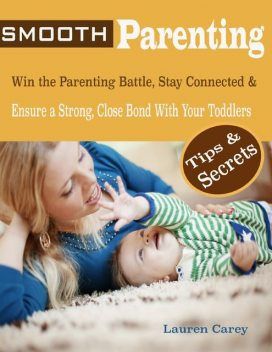 Smooth Parenting : Win the Parenting Battle, Stay Connected & Ensure a Strong, Close Bond With Your Toddlers Tips & Secrets, Lauren Carey