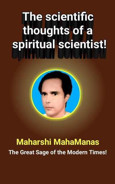 The Scientific Thoughts of a Spiritual Scientist, Maharshi MahaManas