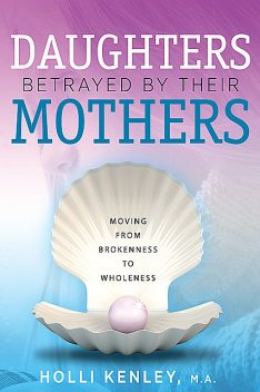 Daughters Betrayed by their Mothers, Holli Kenley
