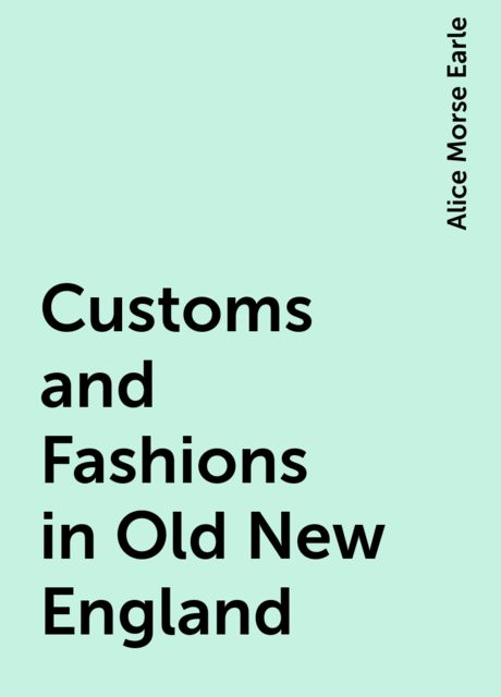 Customs and Fashions in Old New England, Alice Morse Earle