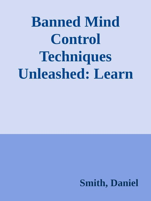 Banned Mind Control Techniques Unleashed: Learn The Dark Secrets Of Hypnosis, Manipulation, Deception, Persuasion, Brainwashing And Human Psychology \( PDFDrive.com \).epub, Daniel Smith