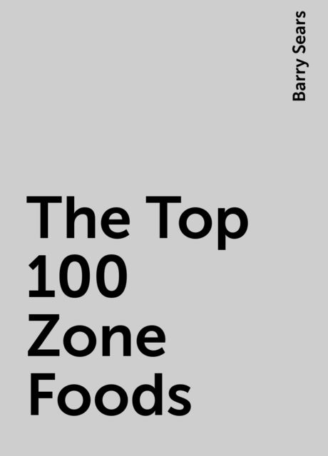 The Top 100 Zone Foods, Barry Sears