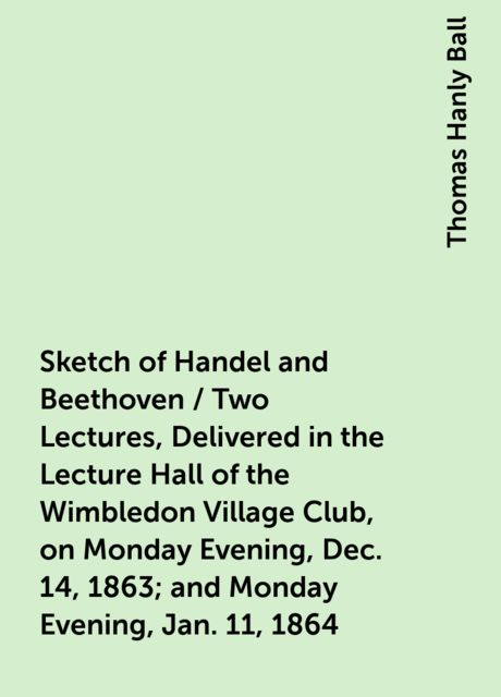Sketch of Handel and Beethoven / Two Lectures, Delivered in the Lecture Hall of the Wimbledon Village Club, on Monday Evening, Dec. 14, 1863; and Monday Evening, Jan. 11, 1864, Thomas Hanly Ball