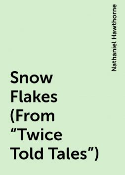 "Snow Flakes (From ""Twice Told Tales""), Nathaniel Hawthorne"
