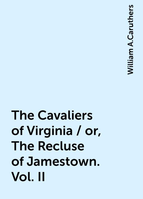 The Cavaliers of Virginia / or, The Recluse of Jamestown. Vol. II, William A.Caruthers
