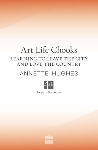 Art, Life, Chooks: Learning to Leave the City and Love the Country, Annette Hughes
