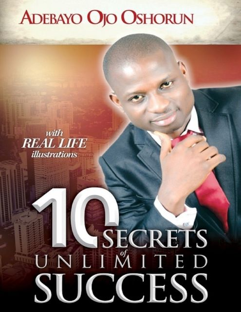 10 Secrets of Unlimited Success: With Real Life Illustrations, Adebayo Ojo Oshorun