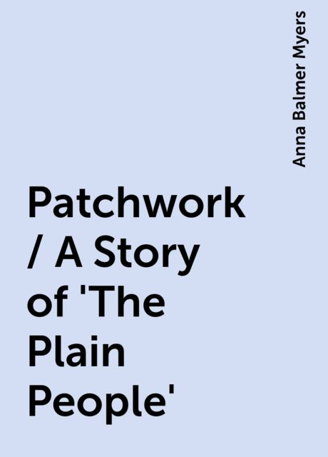 Patchwork / A Story of 'The Plain People', Anna Balmer Myers