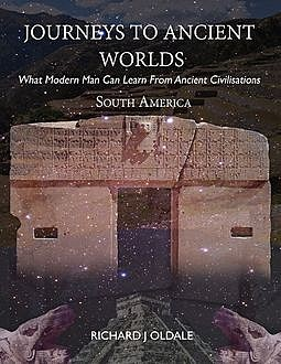 Journeys to Ancient Worlds: What Modern Man Can Learn from Ancient Civilisations – South America, Richard J Oldale