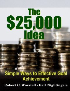 The $25,000 Idea – Simple Ways to Effective Goal Achievement, Earl Nightingale, Robert C.Worstell
