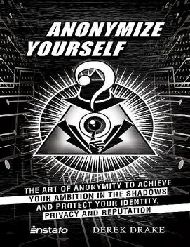 Anonymize Yourself: The Art of Anonymity to Achieve Your Ambition in the Shadows and Protect Your Identity, Privacy and Reputation, Instafo, Derek Drake
