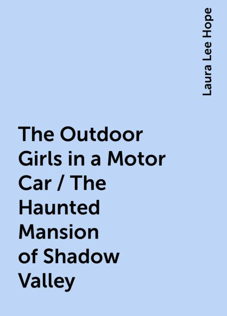 The Outdoor Girls in a Motor Car / The Haunted Mansion of Shadow Valley, Laura Lee Hope