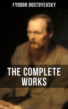 THE COMPLETE WORKS OF FYODOR DOSTOYEVSKY, Fyodor Dostoevsky