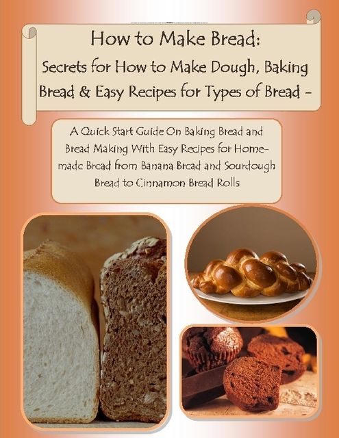 How to Make Bread: Secrets for How to Make Dough, Baking Bread & Easy Recipes for Types of Bread – A Quick Start Guide On Baking Bread and Bread Making With Easy Recipes for Homemade Bread from Banana Bread and Sourdough Bread to Cinnamon Bread Rolls, Malibu Publishing, Julia Stewart