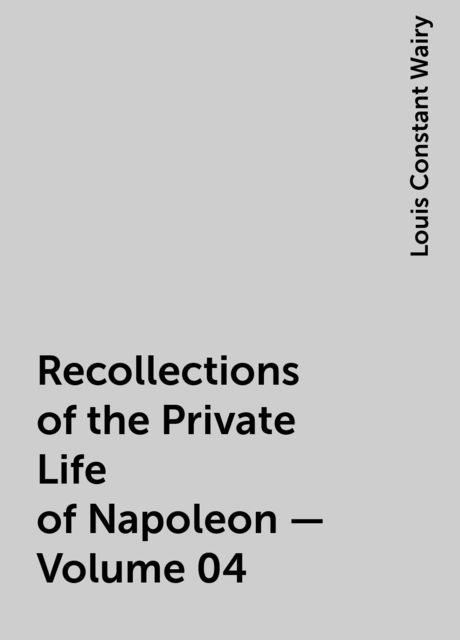 Recollections of the Private Life of Napoleon — Volume 04, Louis Constant Wairy
